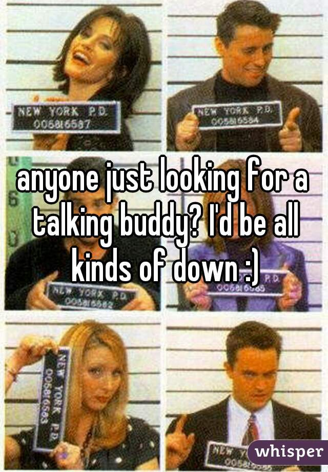 anyone just looking for a talking buddy? I'd be all kinds of down :)