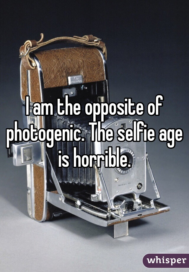 I am the opposite of photogenic. The selfie age is horrible.