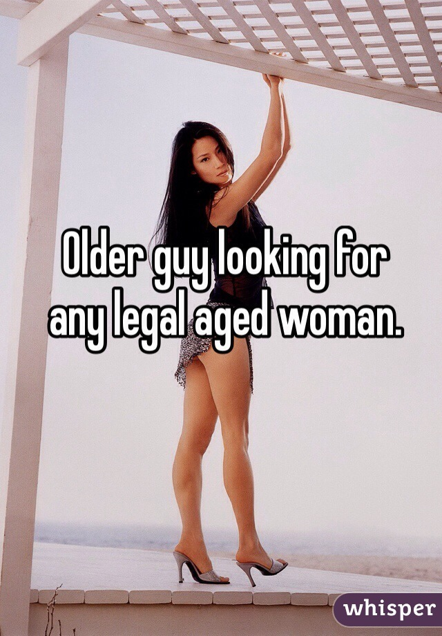 Older guy looking for  any legal aged woman.