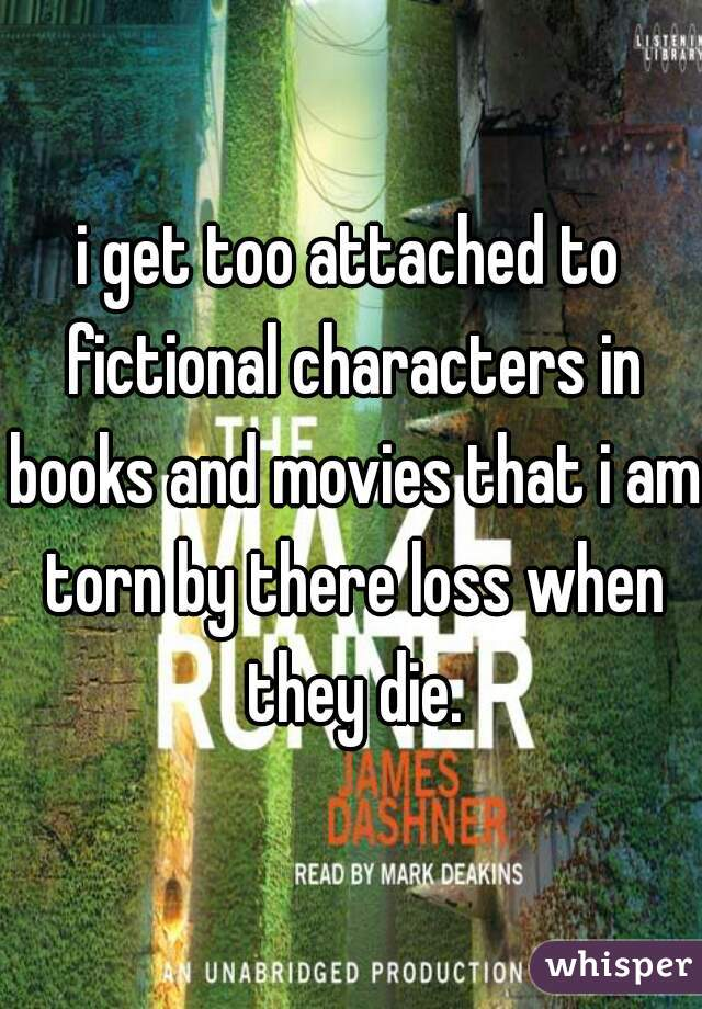 i get too attached to fictional characters in books and movies that i am torn by there loss when they die.