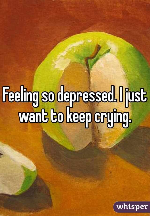 Feeling so depressed. I just want to keep crying.