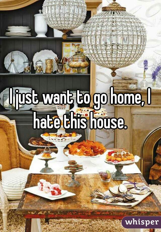 I just want to go home, I hate this house.