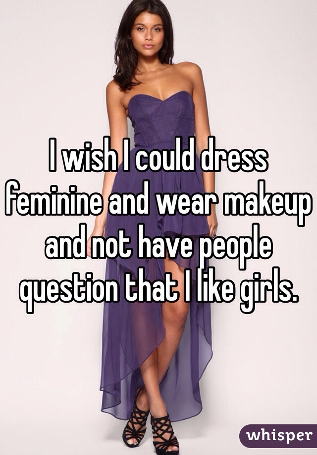I wish I could dress feminine and wear makeup and not have people question that I like girls.