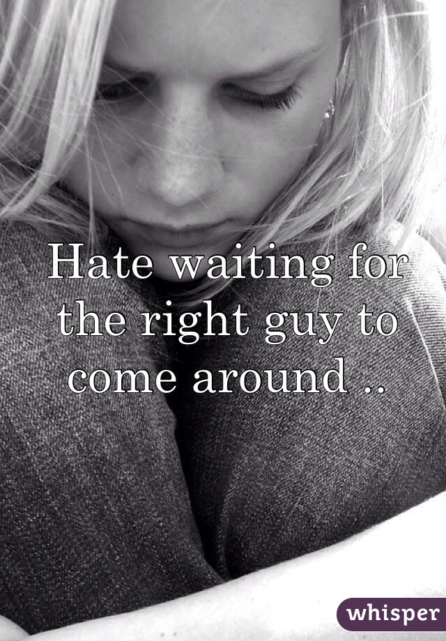 Hate waiting for the right guy to come around ..
