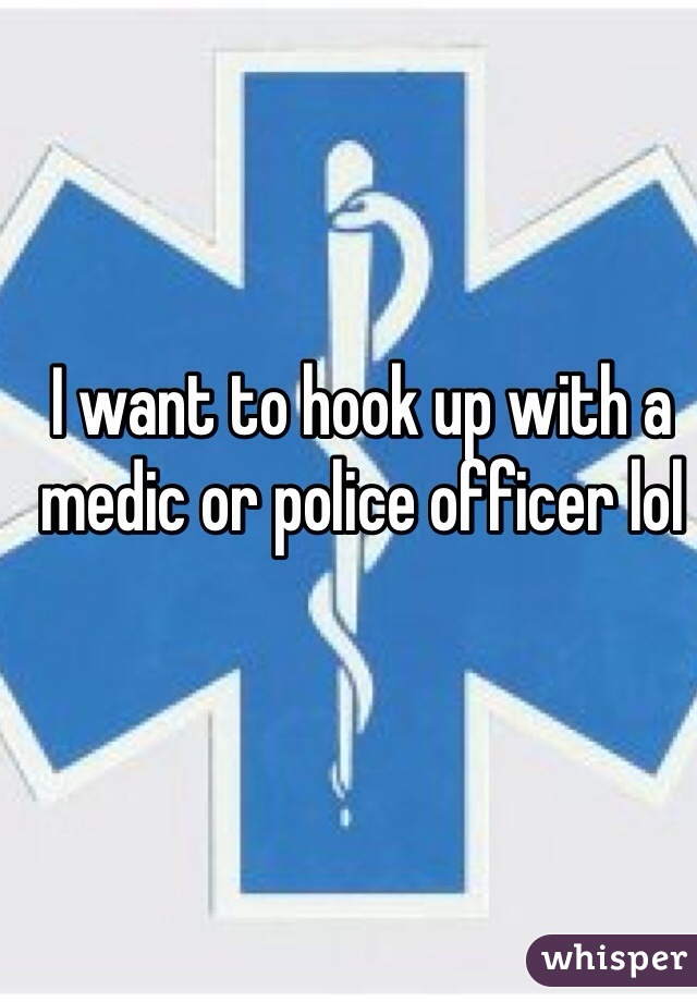 I want to hook up with a medic or police officer lol