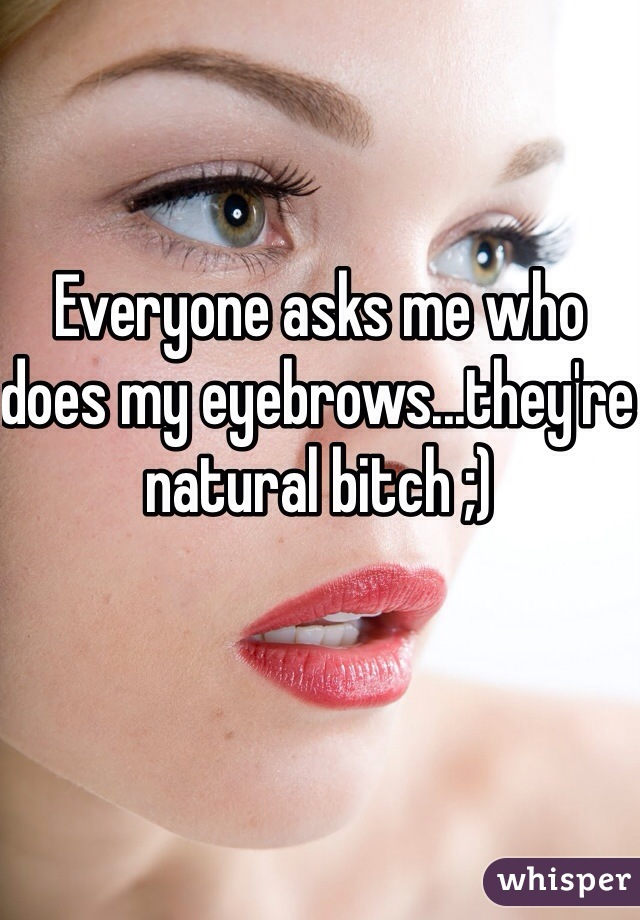 Everyone asks me who does my eyebrows...they're natural bitch ;)