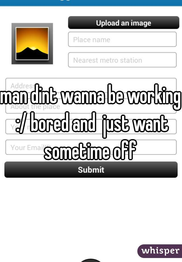 man dint wanna be working :/ bored and  just want sometime off