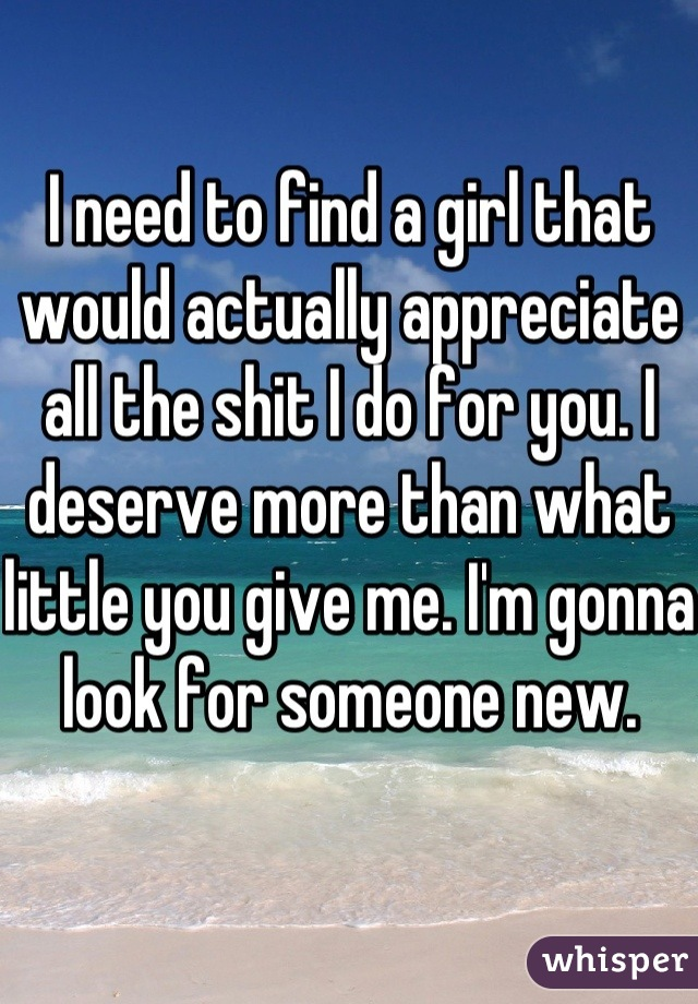 I need to find a girl that would actually appreciate all the shit I do for you. I deserve more than what little you give me. I'm gonna look for someone new.