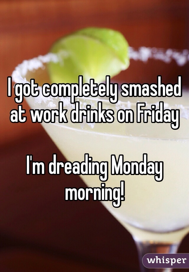I got completely smashed at work drinks on Friday   I'm dreading Monday morning!