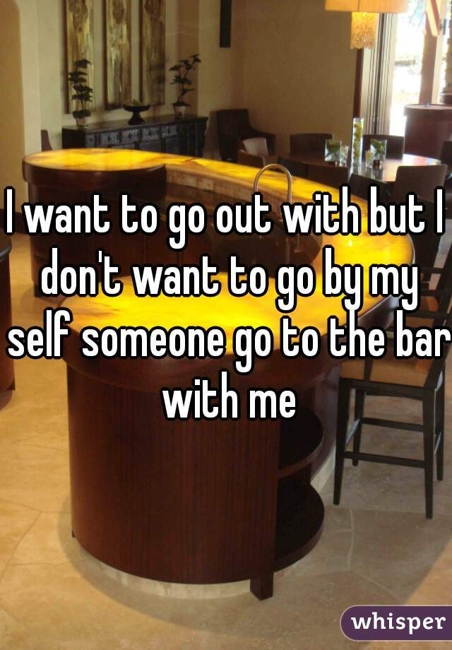 I want to go out with but I don't want to go by my self someone go to the bar with me