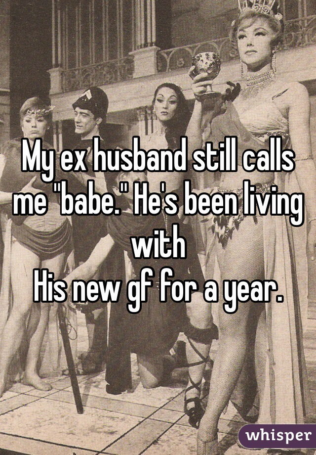 """My ex husband still calls me """"babe."""" He's been living with His new gf for a year."""