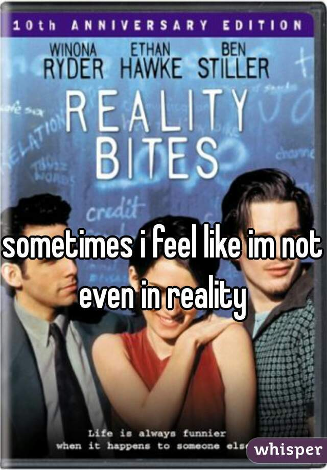 sometimes i feel like im not even in reality