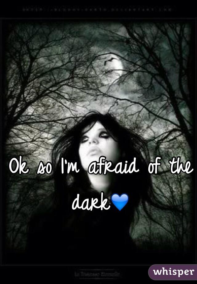 Ok so I'm afraid of the dark💙