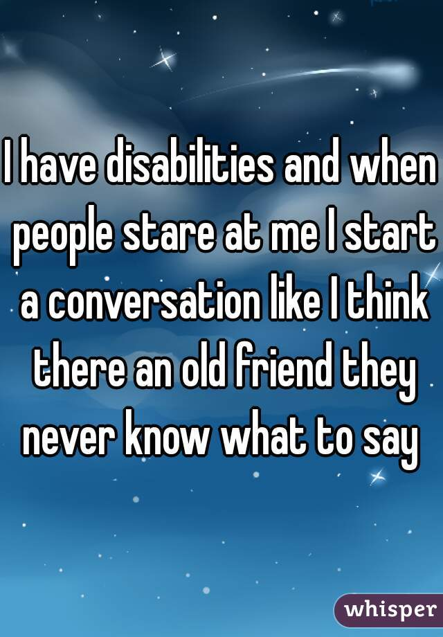 I have disabilities and when people stare at me I start a conversation like I think there an old friend they never know what to say