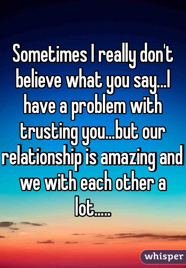 Sometimes I really don't believe what you say...I have a problem with trusting you...but our relationship is amazing and we with each other a lot.....