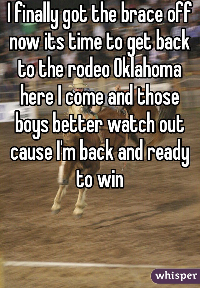 I finally got the brace off now its time to get back to the rodeo Oklahoma here I come and those boys better watch out cause I'm back and ready to win
