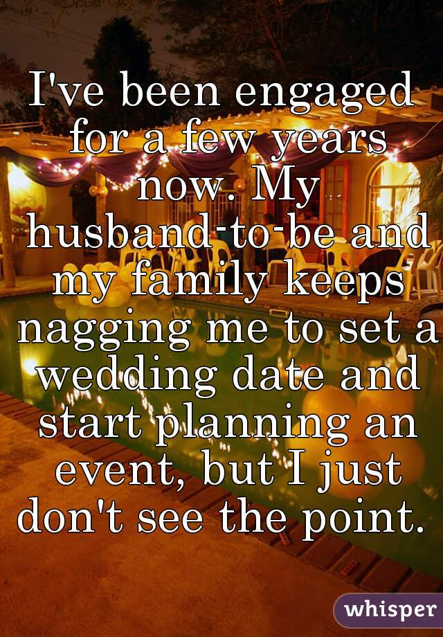 I've been engaged for a few years now. My husband-to-be and my family keeps nagging me to set a wedding date and start planning an event, but I just don't see the point.