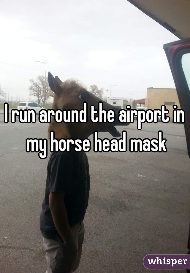 I run around the airport in my horse head mask