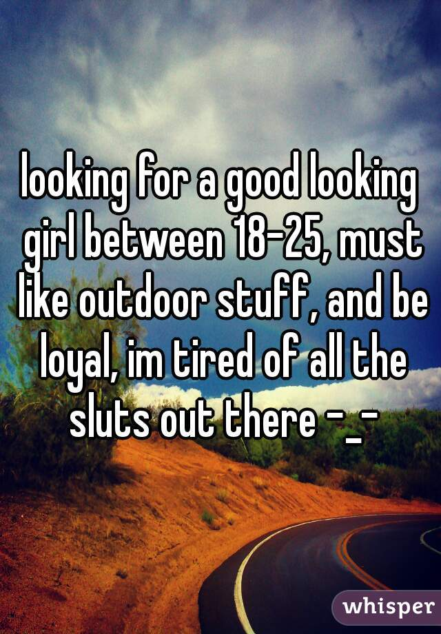 looking for a good looking girl between 18-25, must like outdoor stuff, and be loyal, im tired of all the sluts out there -_-
