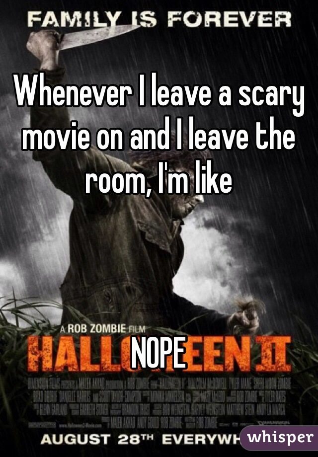Whenever I leave a scary movie on and I leave the room, I'm like     NOPE