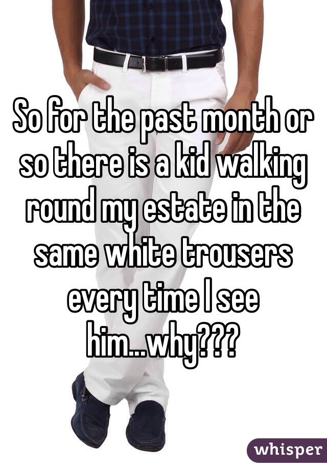 So for the past month or so there is a kid walking round my estate in the same white trousers every time I see him...why???