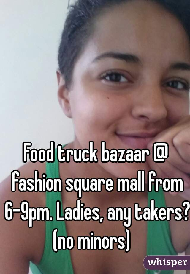 Food truck bazaar @ fashion square mall from 6-9pm. Ladies, any takers? (no minors)
