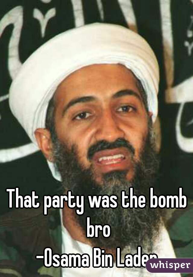 That party was the bomb bro -Osama Bin Laden