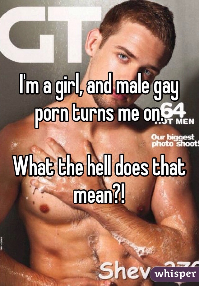 I'm a girl, and male gay porn turns me on.  What the hell does that mean?!