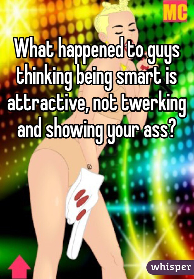What happened to guys thinking being smart is attractive, not twerking and showing your ass?
