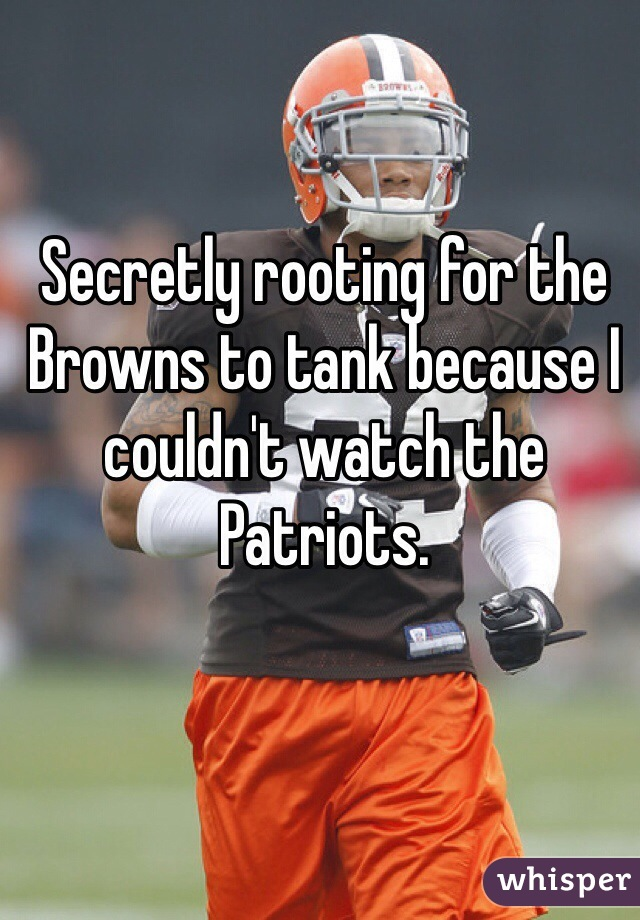 Secretly rooting for the Browns to tank because I couldn't watch the Patriots.