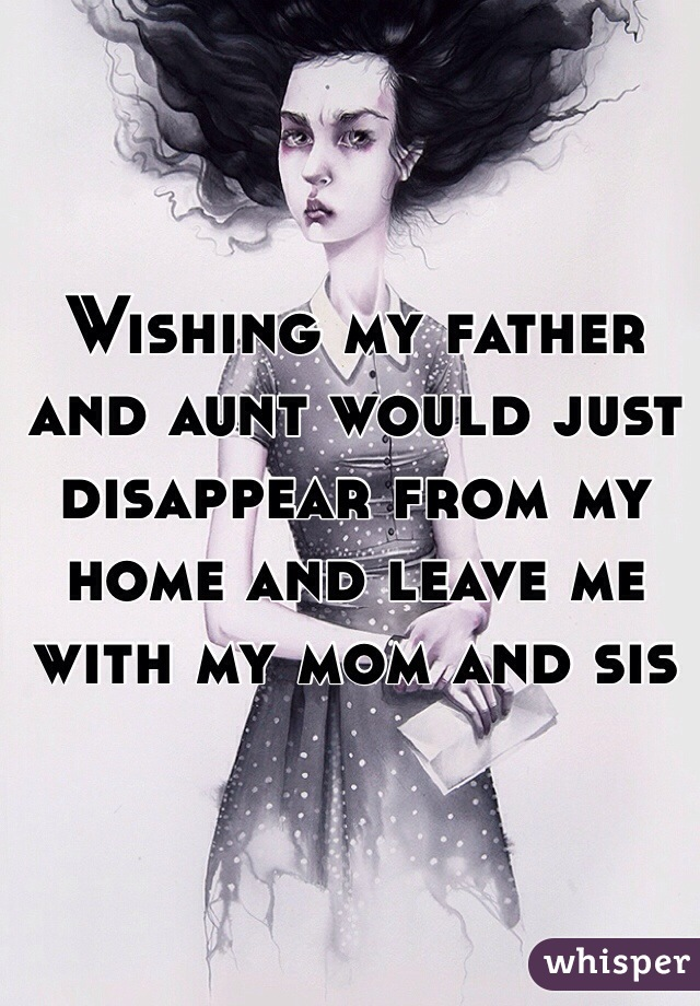 Wishing my father and aunt would just disappear from my home and leave me with my mom and sis