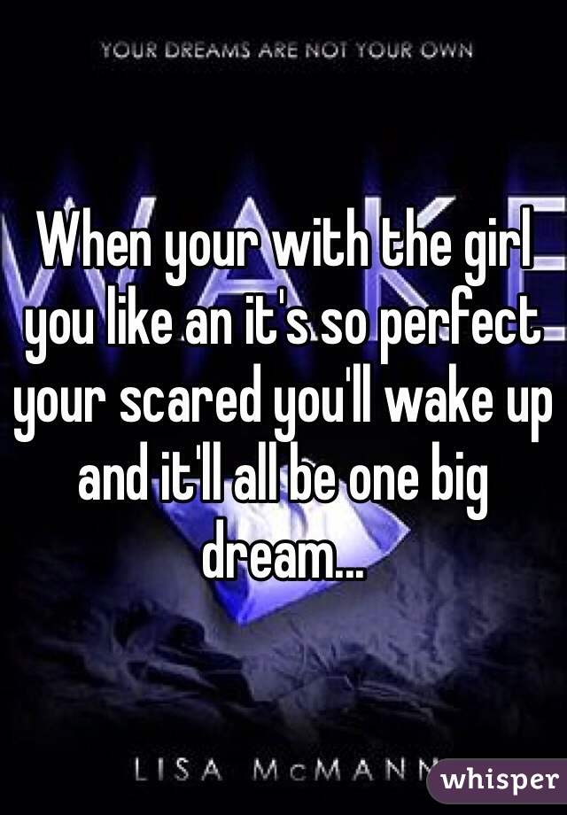 When your with the girl you like an it's so perfect your scared you'll wake up and it'll all be one big dream...