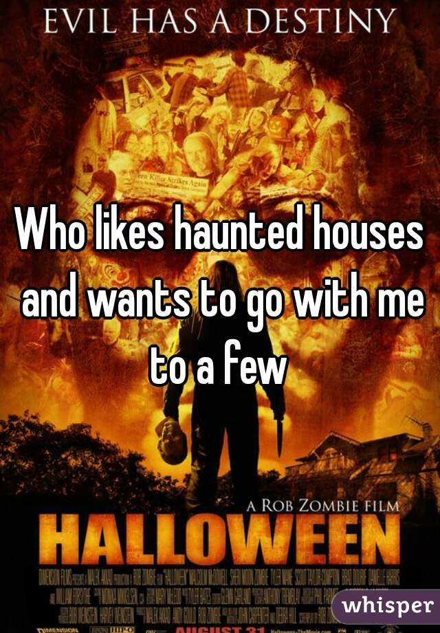 Who likes haunted houses and wants to go with me to a few