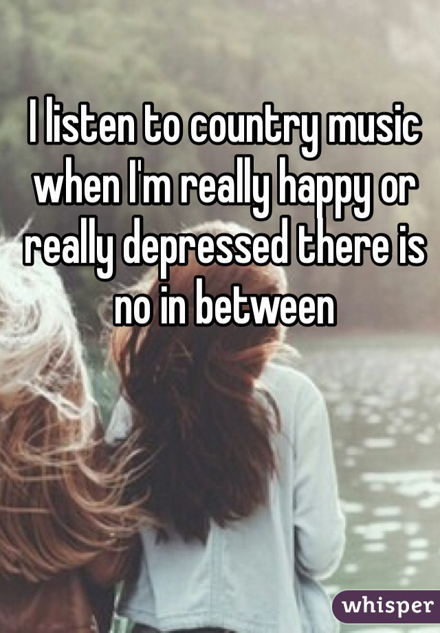 I listen to country music when I'm really happy or really depressed there is no in between