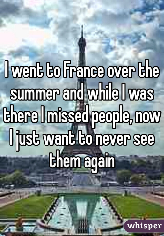 I went to France over the summer and while I was there I missed people, now I just want to never see them again