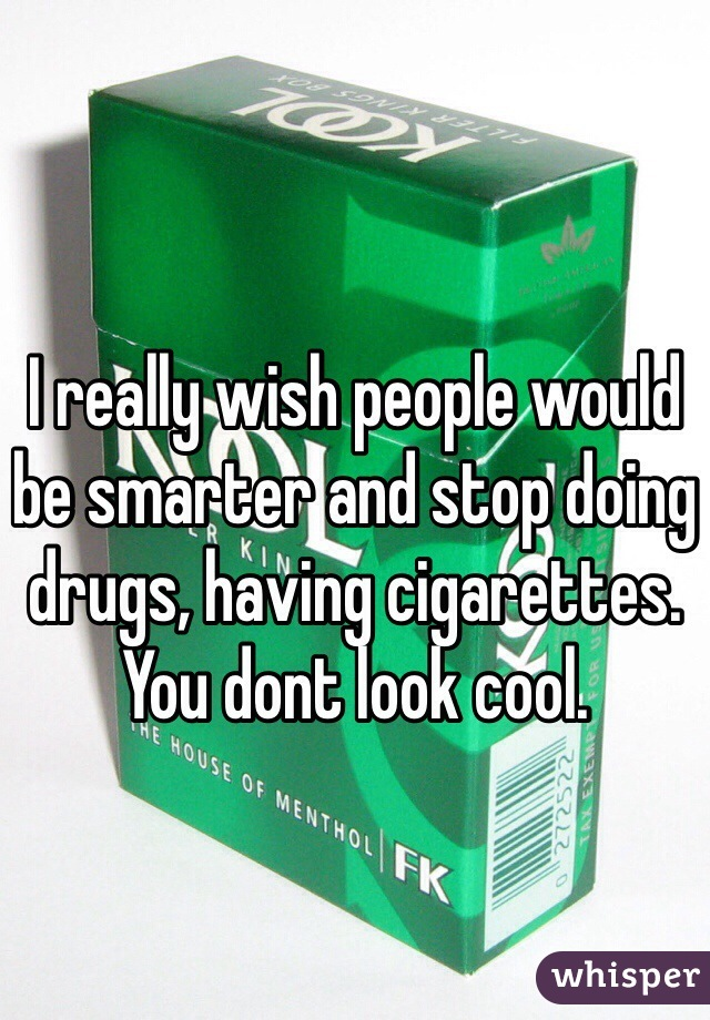 I really wish people would be smarter and stop doing drugs, having cigarettes. You dont look cool.