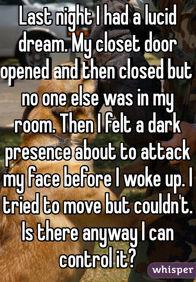 Last night I had a lucid dream. My closet door opened and then closed but no one else was in my room. Then I felt a dark presence about to attack my face before I woke up. I tried to move but couldn't. Is there anyway I can control it?