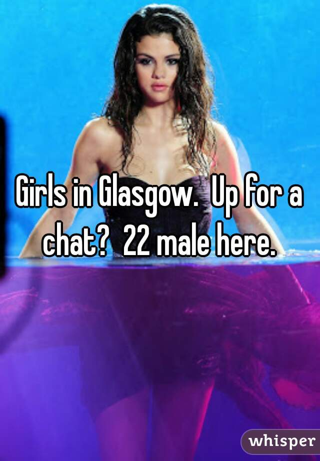 Girls in Glasgow.  Up for a chat?  22 male here.