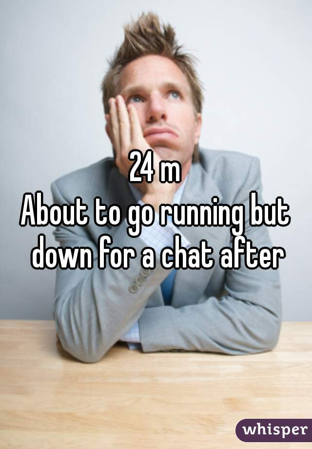 24 m About to go running but down for a chat after