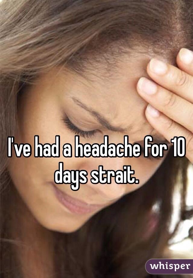 I've had a headache for 10 days strait.