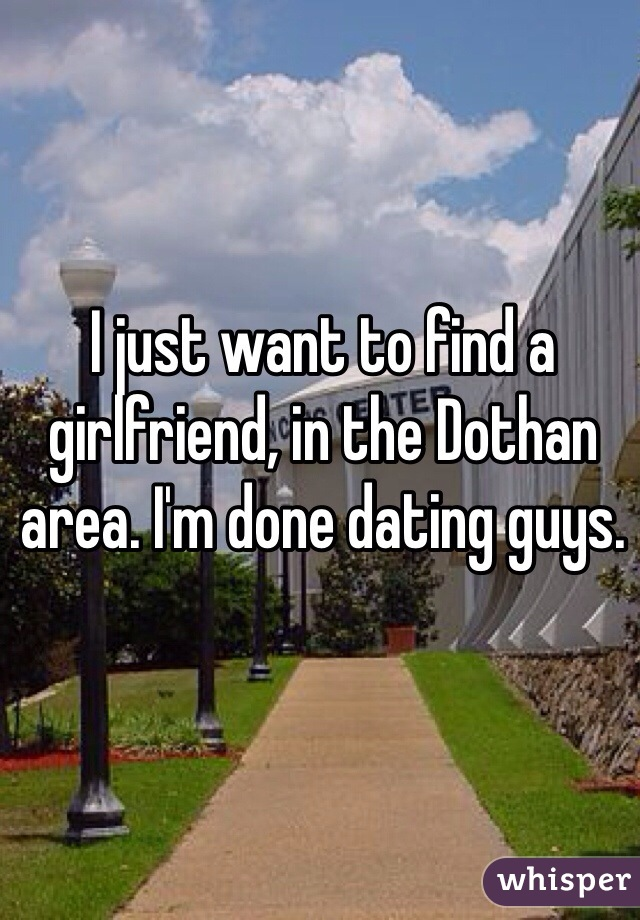 I just want to find a girlfriend, in the Dothan area. I'm done dating guys.