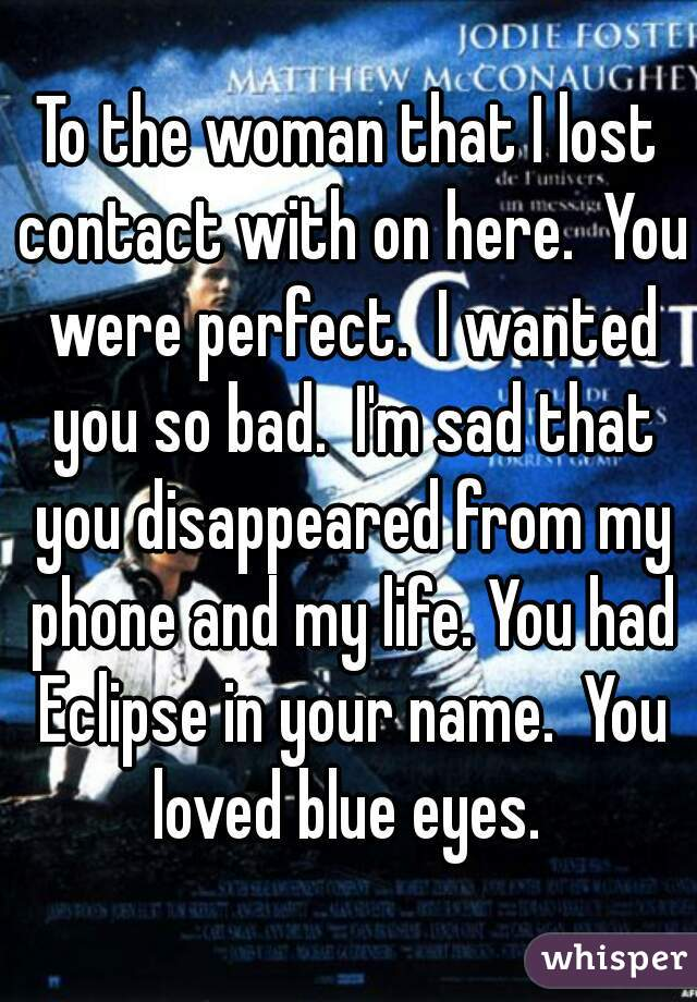 To the woman that I lost contact with on here.  You were perfect.  I wanted you so bad.  I'm sad that you disappeared from my phone and my life. You had Eclipse in your name.  You loved blue eyes.