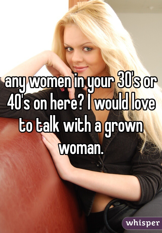 any women in your 30's or 40's on here? I would love to talk with a grown woman.