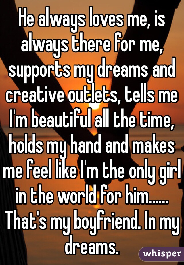 He always loves me, is always there for me, supports my dreams and creative outlets, tells me I'm beautiful all the time, holds my hand and makes me feel like I'm the only girl in the world for him...... That's my boyfriend. In my dreams.