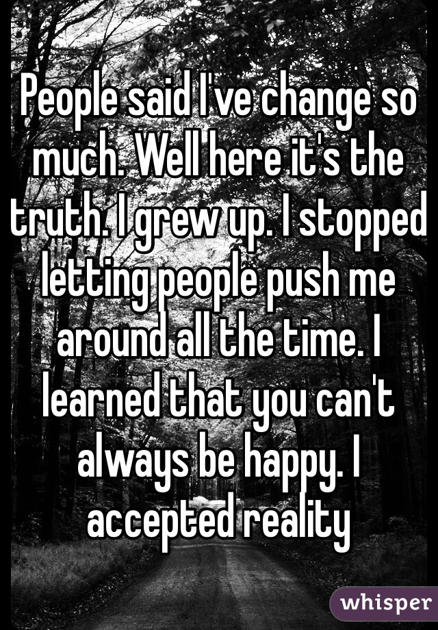 People said I've change so much. Well here it's the truth. I grew up. I stopped letting people push me around all the time. I learned that you can't  always be happy. I accepted reality