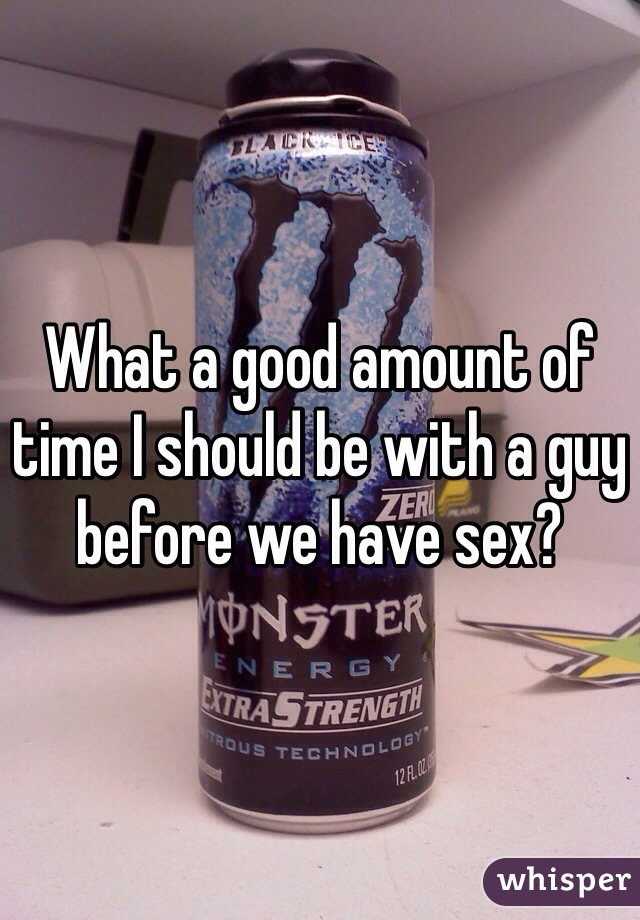 What a good amount of time I should be with a guy before we have sex?