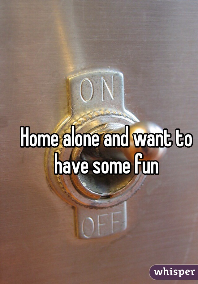 Home alone and want to have some fun