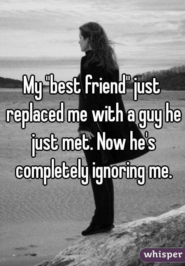 """My """"best friend"""" just replaced me with a guy he just met. Now he's completely ignoring me."""