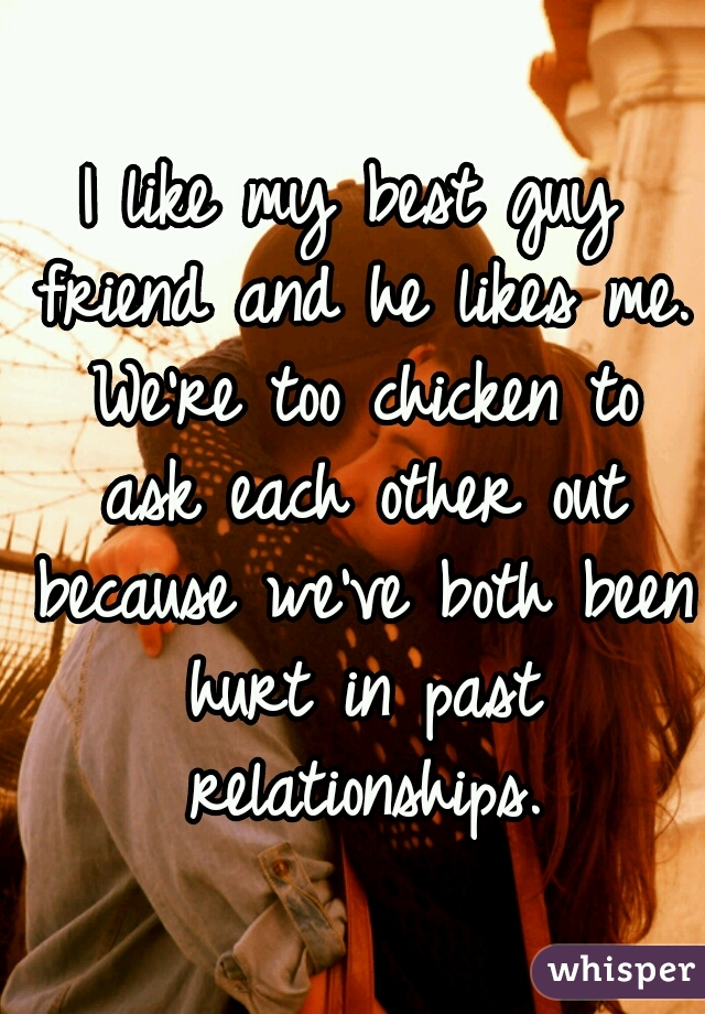 I like my best guy friend and he likes me. We're too chicken to ask each other out because we've both been hurt in past relationships.