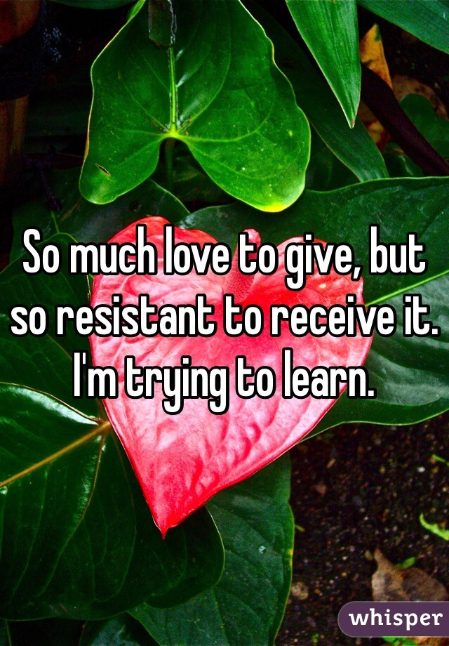 So much love to give, but so resistant to receive it. I'm trying to learn.